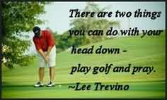There are two things you can do with your head down play golf and