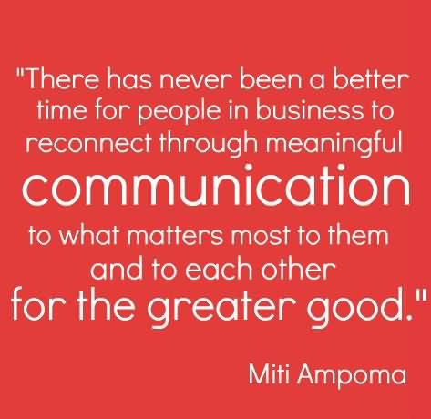 """""""There Has Never Been A Better Time For People In Business To Reconnect Through Meaningful Communication To What Matters Most To Them And To Each Other For The Greater Good."""" - Miti Ampoma"""