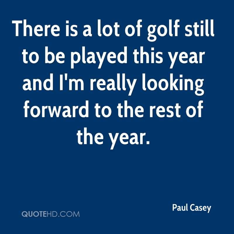 There Is A Lot Of Golf Still To Be Played This Year And I'm Really Looking Forward To The Rest Of The Year.