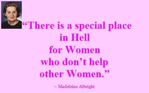 """""""There Is A Special Place In Hell For Women Who Don't Help Other Women."""""""