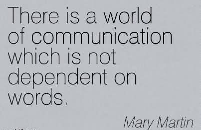There Is A World Of Communication Which Is Not Dependent On Words. -Mary Martin