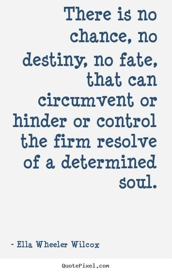 There Is No Chance, No Destiny, No Fate, That Can Circumvent Or Hinder Or Control The Firm Resolve Of A Determined Soul. - Ella  Wheeler Whilcox