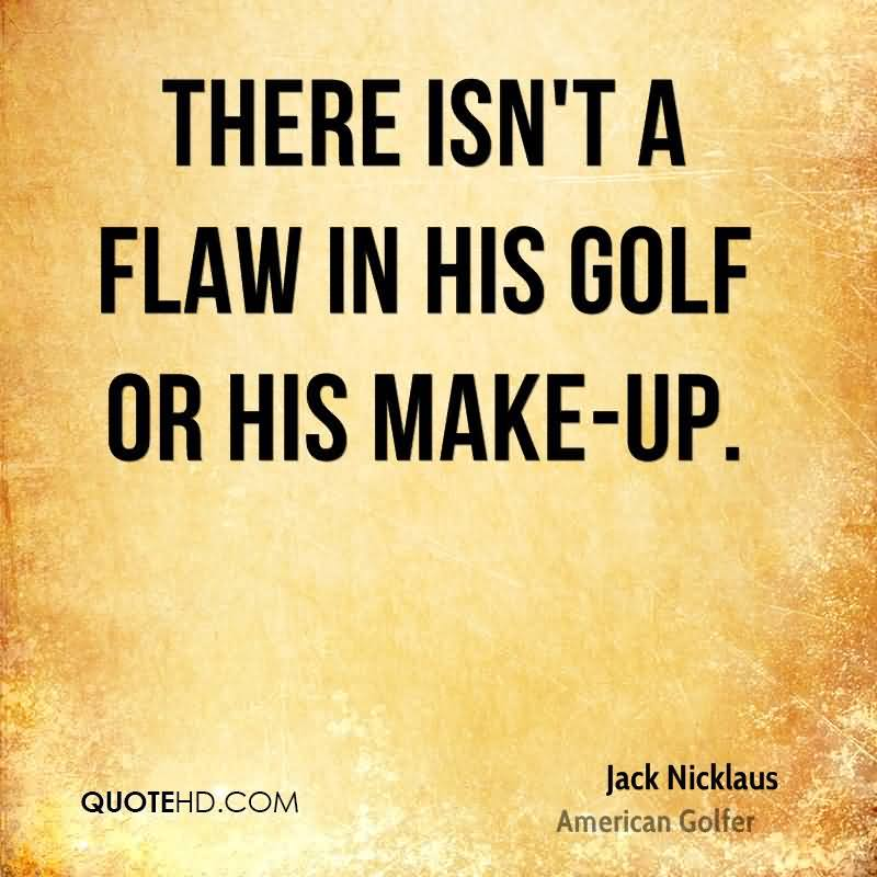 There Isn't A Flaw In His Golf Or His Make-Up.