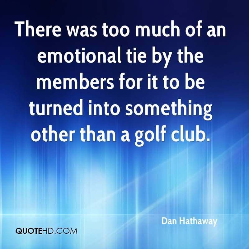 There Was Too Much Of An Emotional Tie By The Members For It To Be Turned Into Something Other Than A Golf Club.