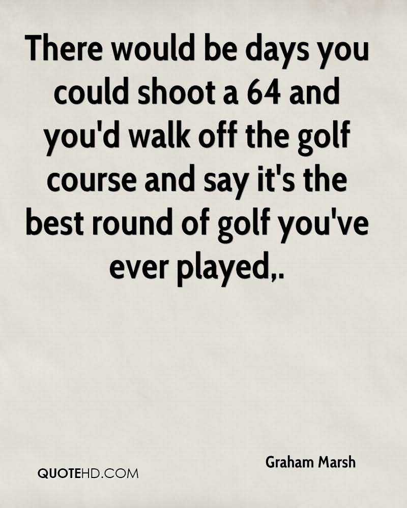 There Would Be Days You Could Shoot A 64 And You'd Walk Off The Golf Course And Say It's The Best Round Of Golf You've Ever Played.