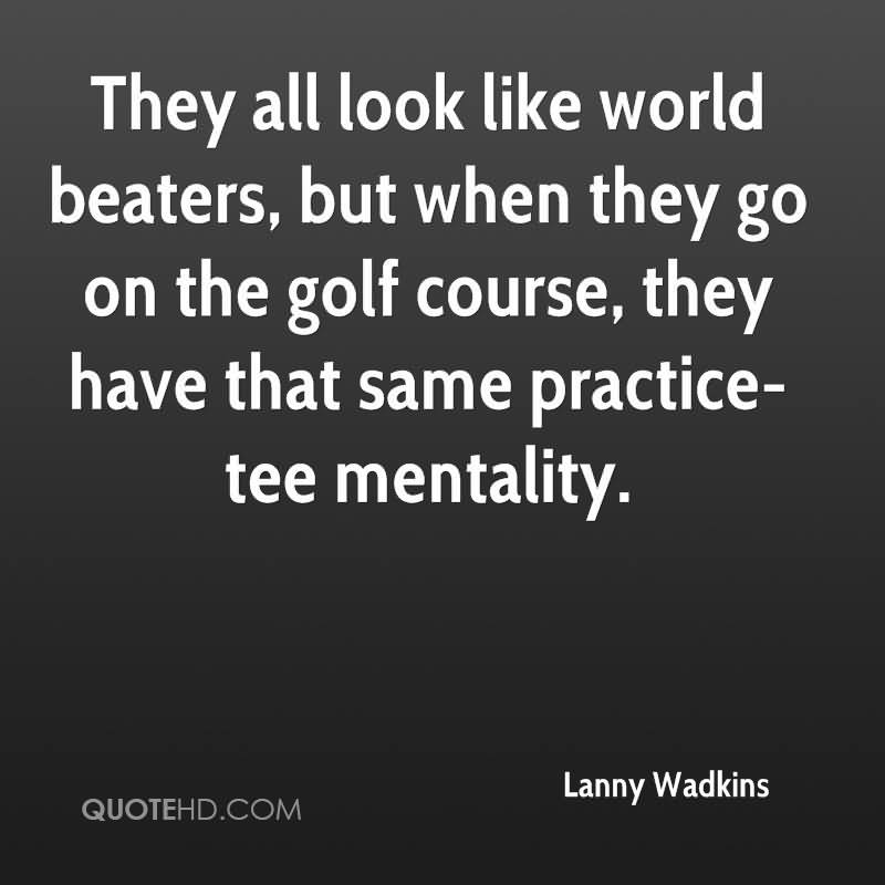 They All Look Like World Beaters, But When They Go On The Golf Course, They Have That Same Practice-Tee Mentality.