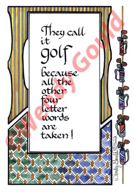 They Call It Golf Because All The Other Four Letter Words Are Taken!