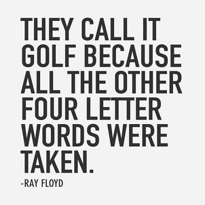 They Call It Golf Because All The Other Four Letter Words Were Taken.  - Ray Floyd