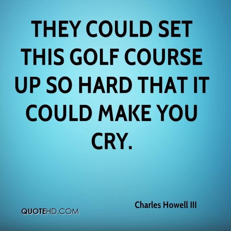 They Could Set This Golf Course Up So Hard That It Could Make You Cry.