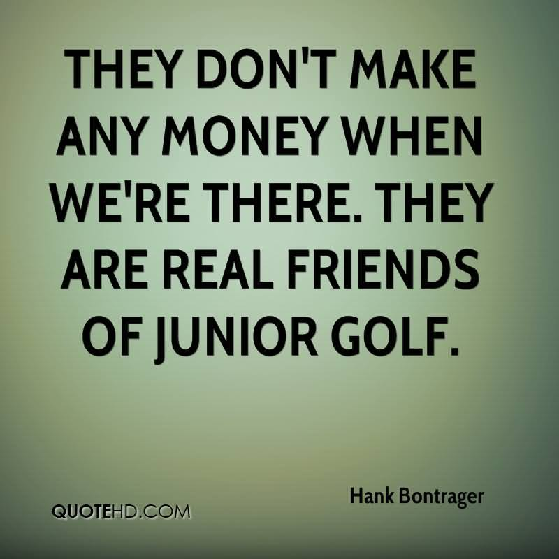 They Don't Make Any Money When We're There. They Are Real Friends Of Junior Golf.