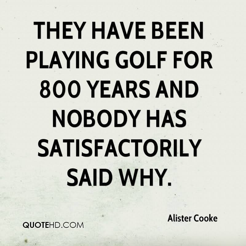 They Have Been Playing Golf For 800 Years And Nobody Has Satisfactorily Said Why.