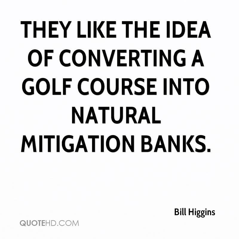 They Like The Idea Of Converting A Golf Course Into Natural Mitigation Banks. - Bill Higgins