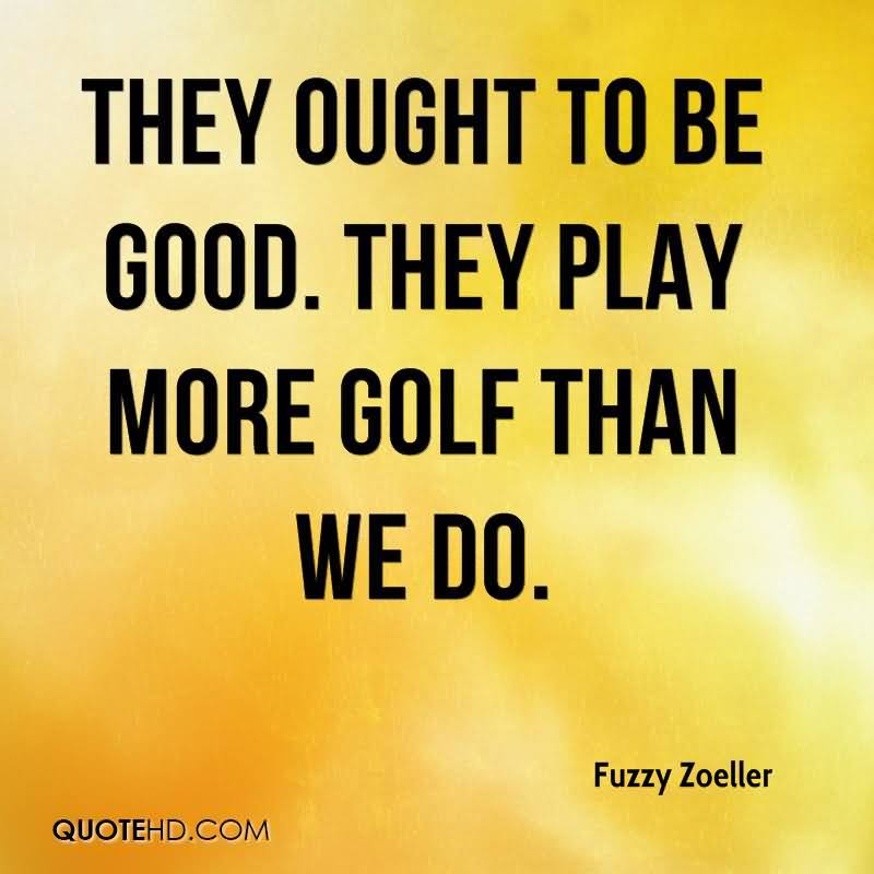 They Ought To Be Good. They Play More Golf Than We Do.