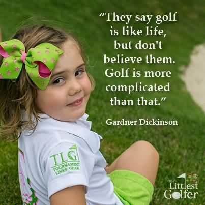 """ They Say Golf Is Like Life, But Don't Believe Them. Golf Is More Complicated Than That "" - Gardner Dickinson"