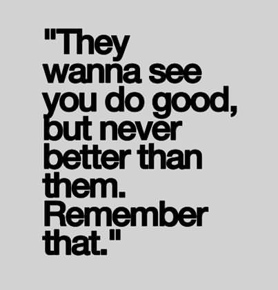 """""""They Wanna See You Do Good, But Never Better Than Them. Remember That."""""""