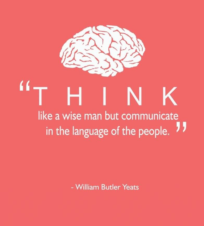 """Think Like A Wise Man But Communicate In The Language Of The People."" - William Bulter Yeats"