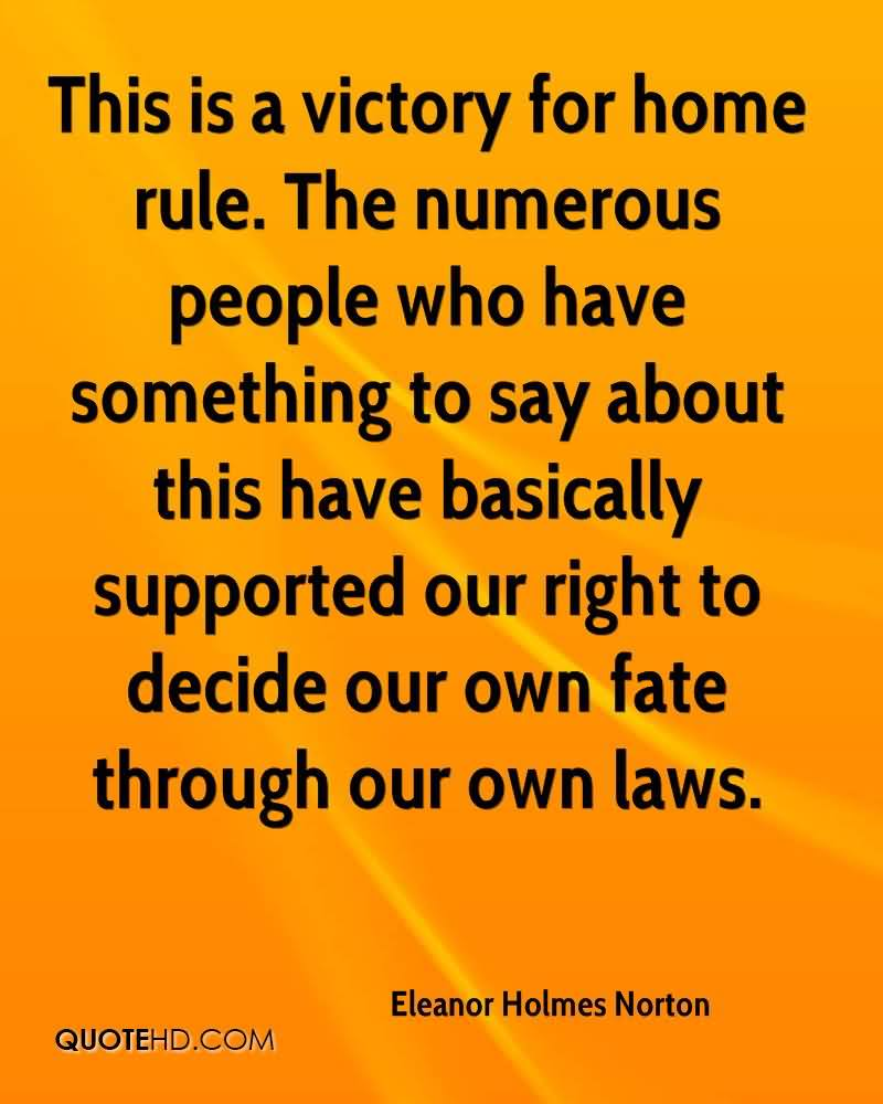 This Is A Victory For Home Rule. The Numerous People Who Have Something To Say About This Have Basically Supported Our Right To Decide Our Own Fate Through Our Own Laws. - Eleanor Holmes Norton