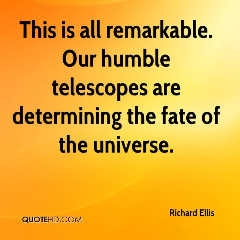 This Is All Remarkable. Our Humble Telescopes Are Determining The Fate Of The Universe. - Richard Ellis