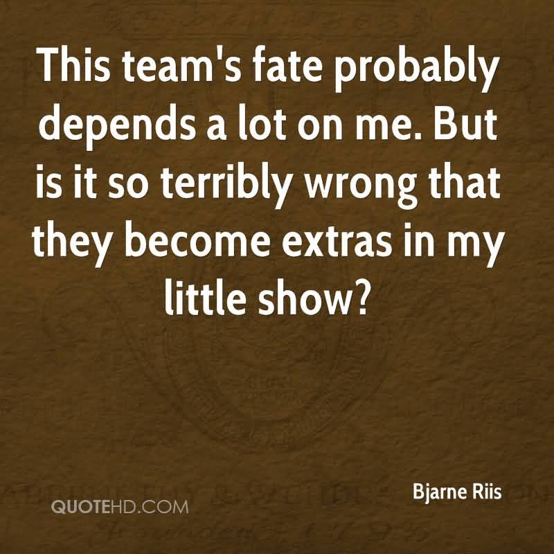 This Team's Fate Probably Depends A Lot On Me. But Is It So Terribly Wrong That They Becomes Extras In My Little Show. - Bjarne Riis