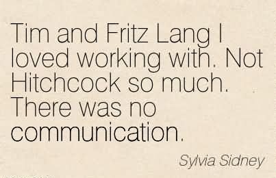 Tim and Fritz Lang I loved working with. Not Hitchcock so much. There was no communication. - Sylvia Sidney