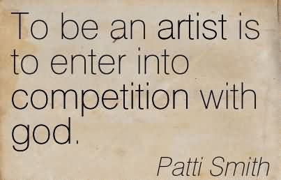 To Be An Artist Is To Enter Into Competition With God.
