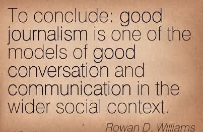 To Conclude; Good Journalism Is One Of The Models Of Good Conversation And Communication In The Wider Social Context. - Rowan D.Williams