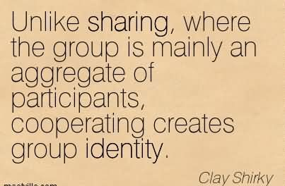Unlike Sharing, Where The Group Is Mainly An Aggregate Of Participants, Cooperating Creates Group Identity. - Clay Shriky