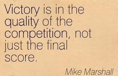 Victory Is In The Quality Of The Competition, Not Just The Final Score.