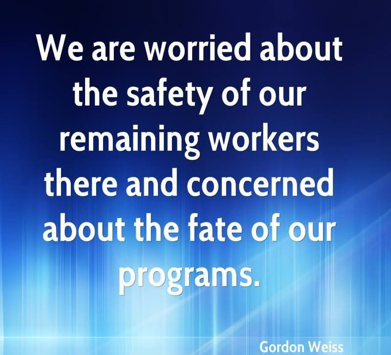 We Are Worried About The Safety Of Our Remaining Workers There And Concerned About The Fate Of Our Programs. - Gordon Weiss