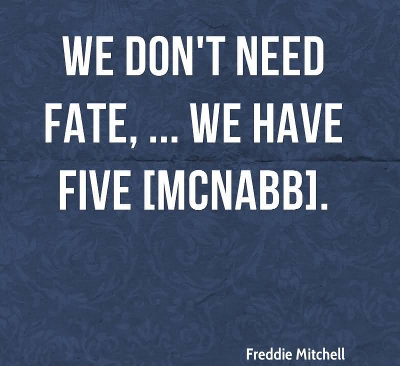 We Don't Need Fate, We Have Five.  - Freddie Mitchell