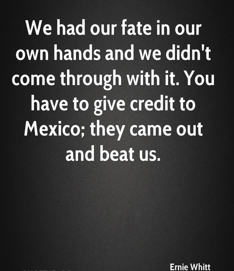 We Had Our Fate In Our Own Hands And We Didn't Come Through With It. You Have To Give Credit To Mexico, They Came Out And Beat Us. - Ernie Whitt