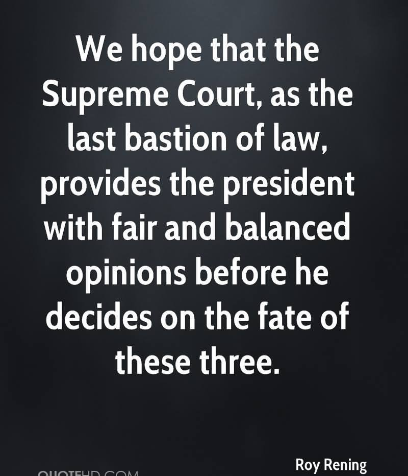 We Hope That The Supreme Court, As The Last Bastion Of Law, Provides The President With Fair And Balanced Opinions Before He Decides On The Fate Of These Three. - Roy Rening