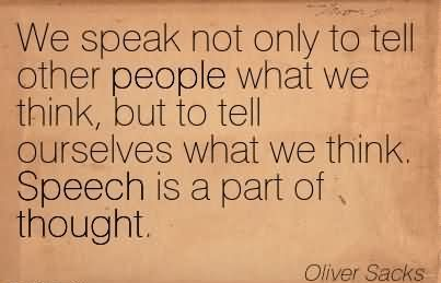 We Speak Not Only To Tell Other People What We Think, But To Tell Ourselves What We Think. Speech Is A Part Of Thought. - Oliver