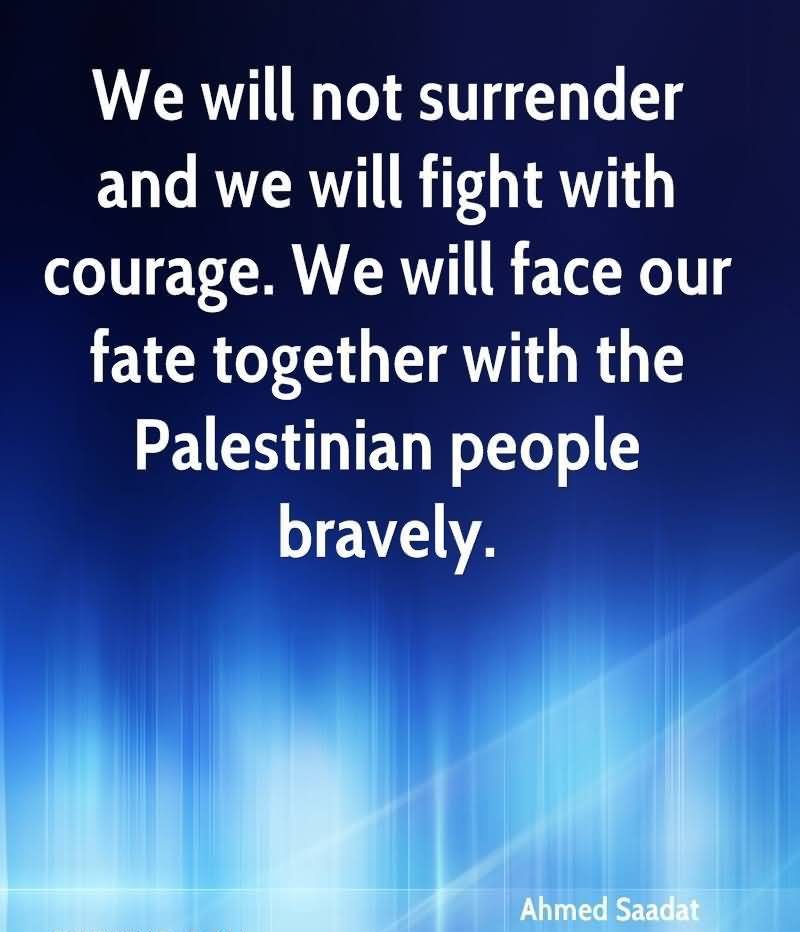 We Will Not Surrender And We Will Fight With Courage. We Will Face Our Fate Together With The Palestinian People Bravely. - Ahmed Saadat