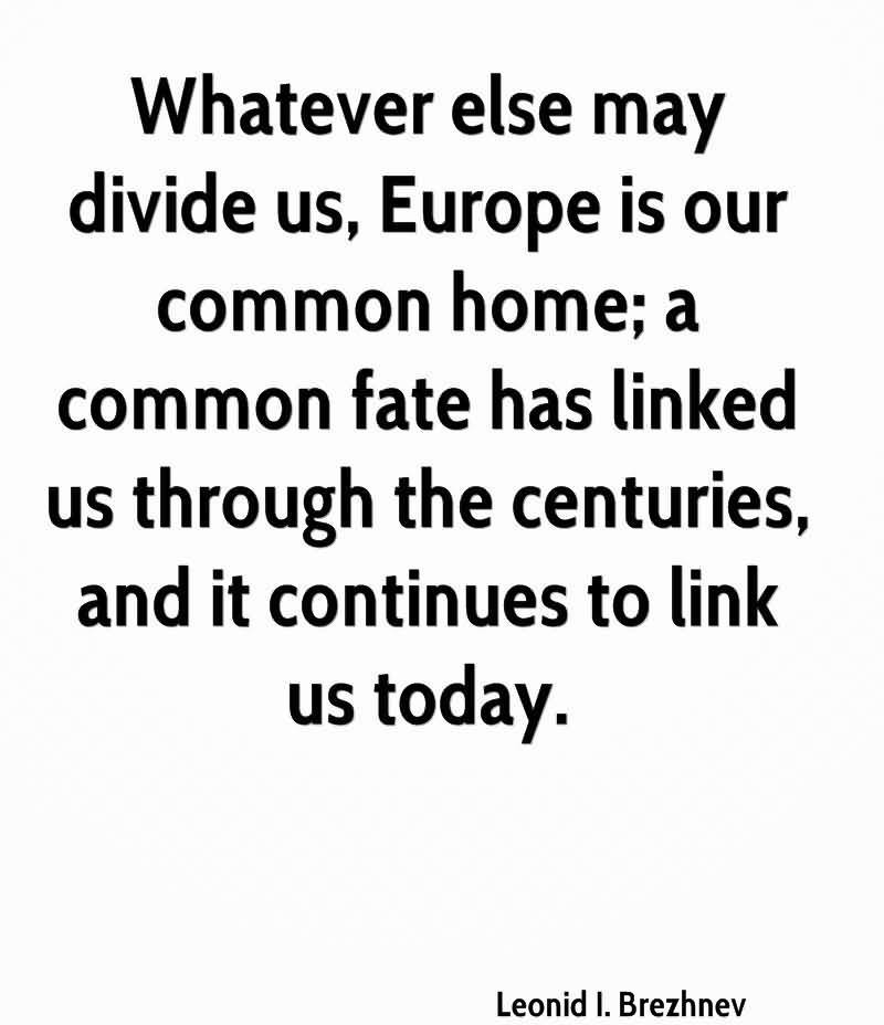 Whatever Else May Divide Us, Europe Is Our Common Home, A Common Fate Has Linked Us Through The Centuries, And It Continues To Link Us Today. - Leonid I. Brezhnev