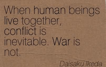 When Human Beings Live Together, Conflict Is Inevitable. War Is Not.