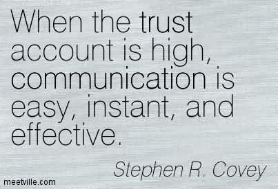 When The Trust Account Is High, Communication Is Easy, Instant, And Effective. - Stephen R. Covey