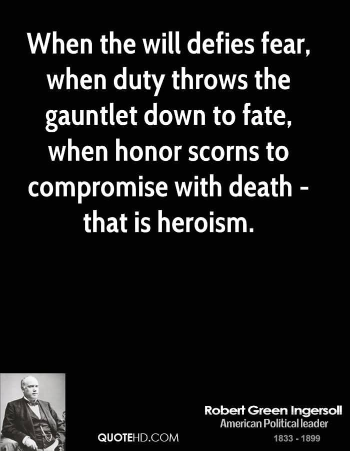 When The Will Defies Fear, When Duty Throws The Gauntlet Down To Fate, When Honor Scorns To Compromise With Death That Is Herosim. - Robert Green Ingersoll
