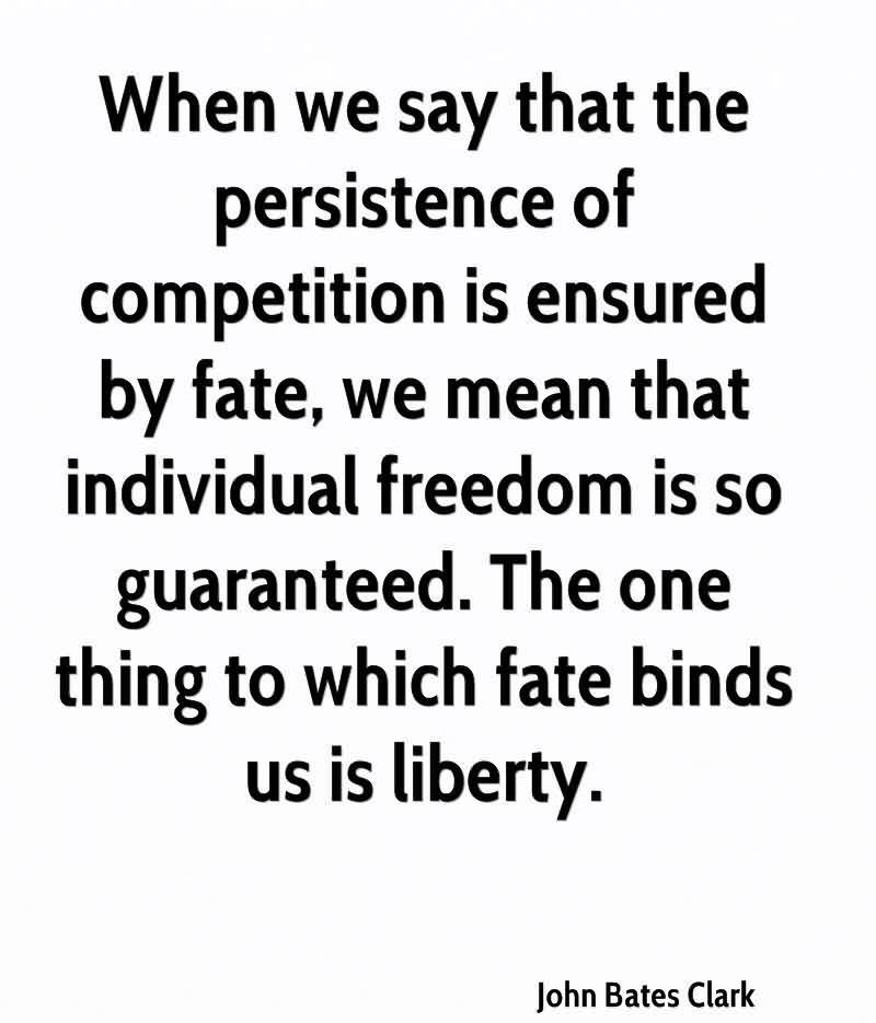 When We Say That The Persistence Of Competition Is Ensured By Fate, We Mean That Individual Freedom Is So Guaranteed. The One Thing to Which Fate Binds Us Is Liberty. - John Bates Clark