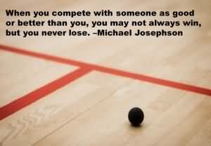 When You Compete With Someone As Good Or Better Than You, You May Not Always Win, But You Never Lose. - Michael Josephson