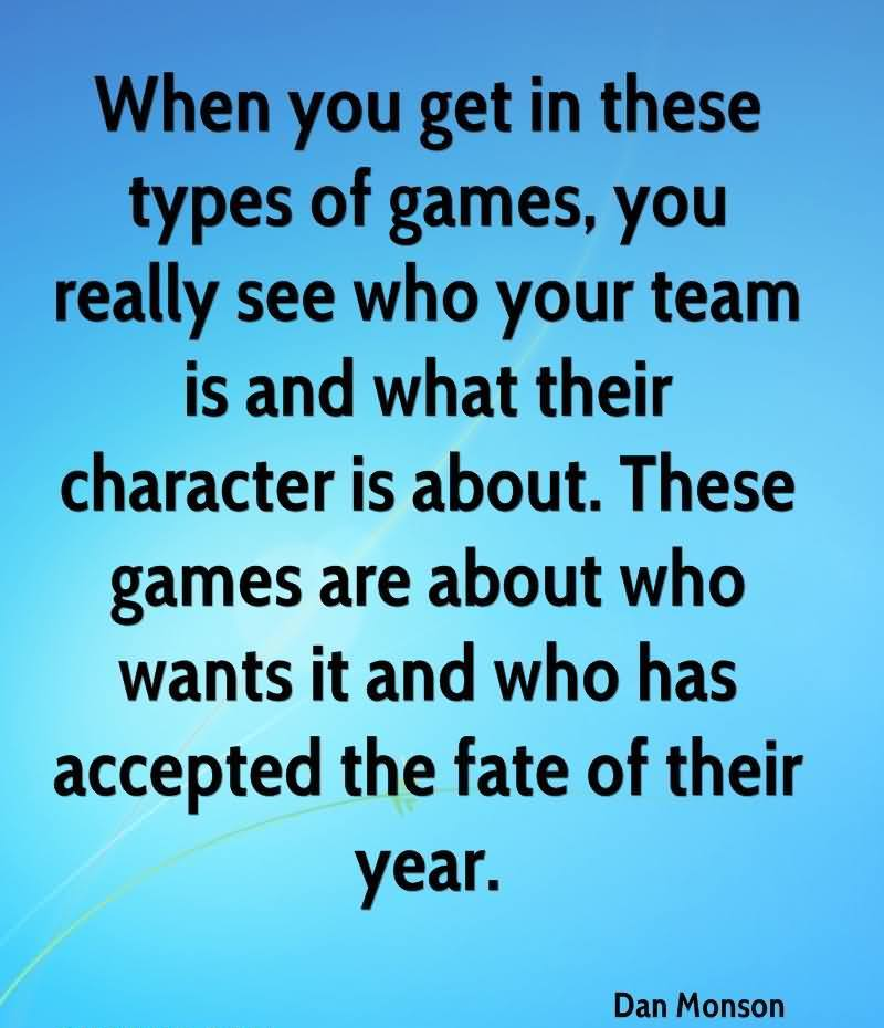 When You Get In These Types Of Games, You Really See Who Your Team Is And What Their Character Is About. These Games Are About Who Wants It And Who Has Accepted The Fate Of Their Year. - Dan Monson