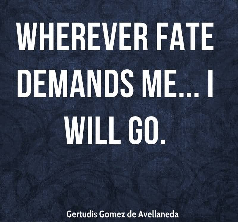 Wherever Fate Demands Me, I Will Go. - Gertudis Gomez De Avellaneda