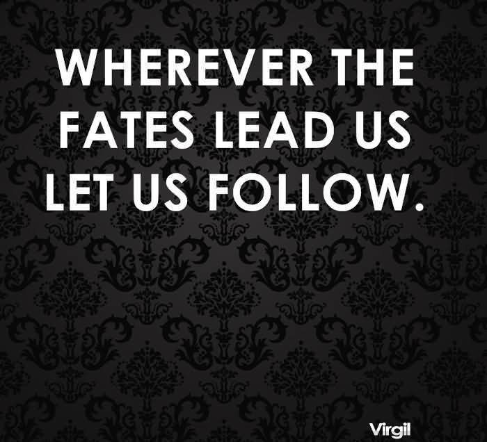 Wherever The Fates Lead Us Let Us Follow. - Virgil