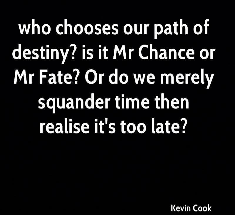 Who Chooses Our Path Of Destiny, Is It Mr Chance Or Mr Fate, Or Do We Merely Squander Time Then Realise It's Too Late. - Kevin Cook