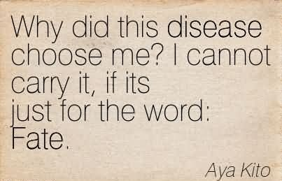 Why Did This Disease Choose Me, I Cannot Carry It, If Its Just For The Word Fate. - Aya Kito