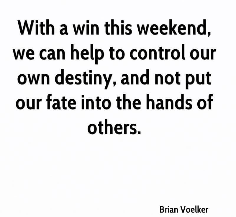 With A Win This Weekend, We Can Help To Control Our Own Destiny, And Not Put Our Fate Into The Hands Of Others. - Brian Voelker