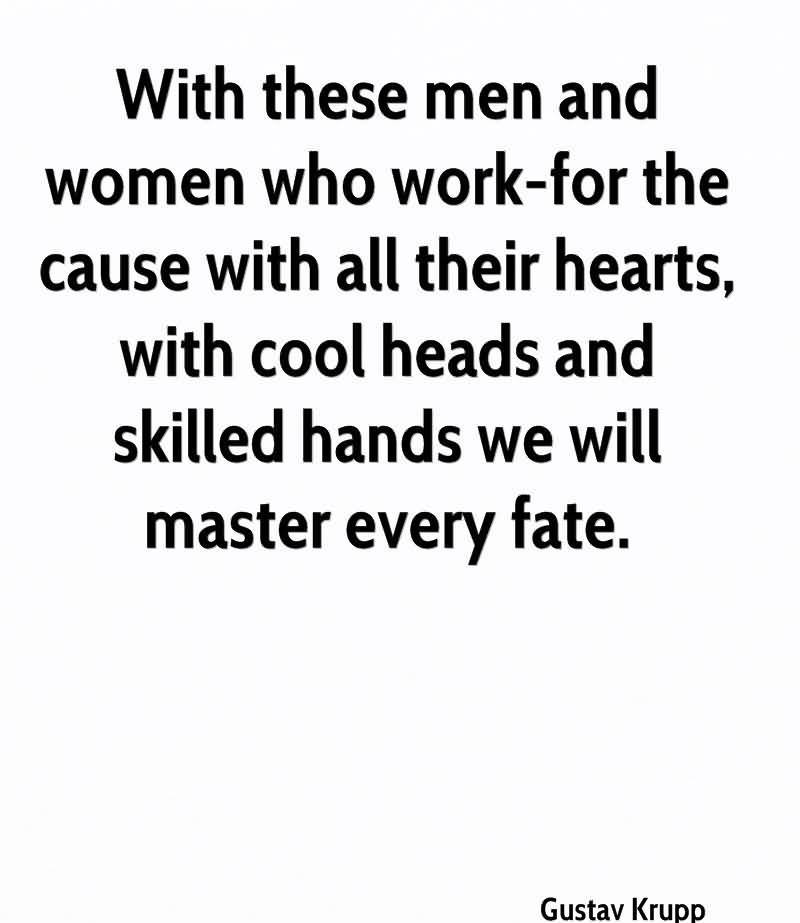 With These Men And Women Who Work-For The Cause With All Their Hearts, With Cool Heads And Skilled Hands We Will Master Every Fate. - Gustav Krupp