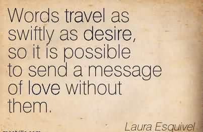Words Travel As Swiftly As Desire, So It Is Possible To Send A Message Of Love Without Them. - Laura Esquivel