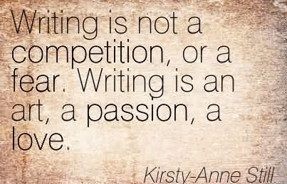 Writing Is Not A Competition, Or A Fear. Writing Is An Art, A Passion, A Love.