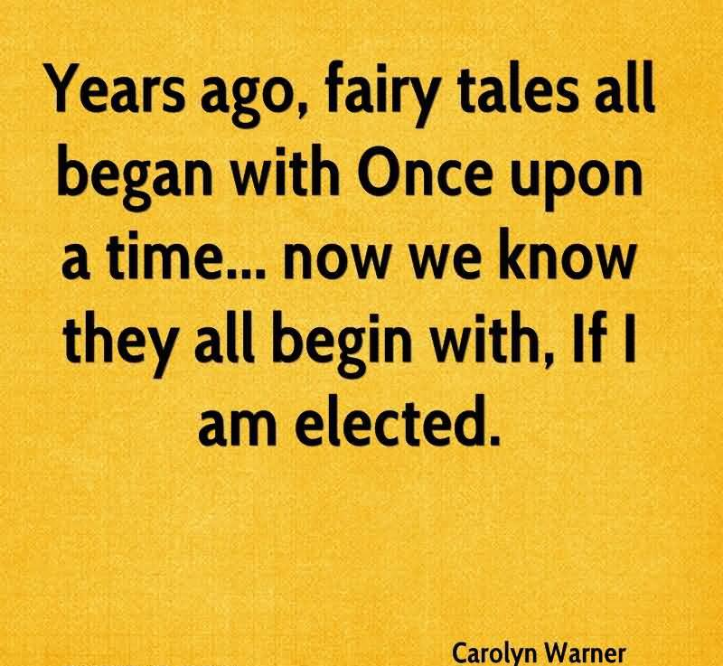 Years Ago, Fairy Tales All Began With Once Upon A Time, Now We Know They All Begin With, If I Am Elected. - Carolyn Warner